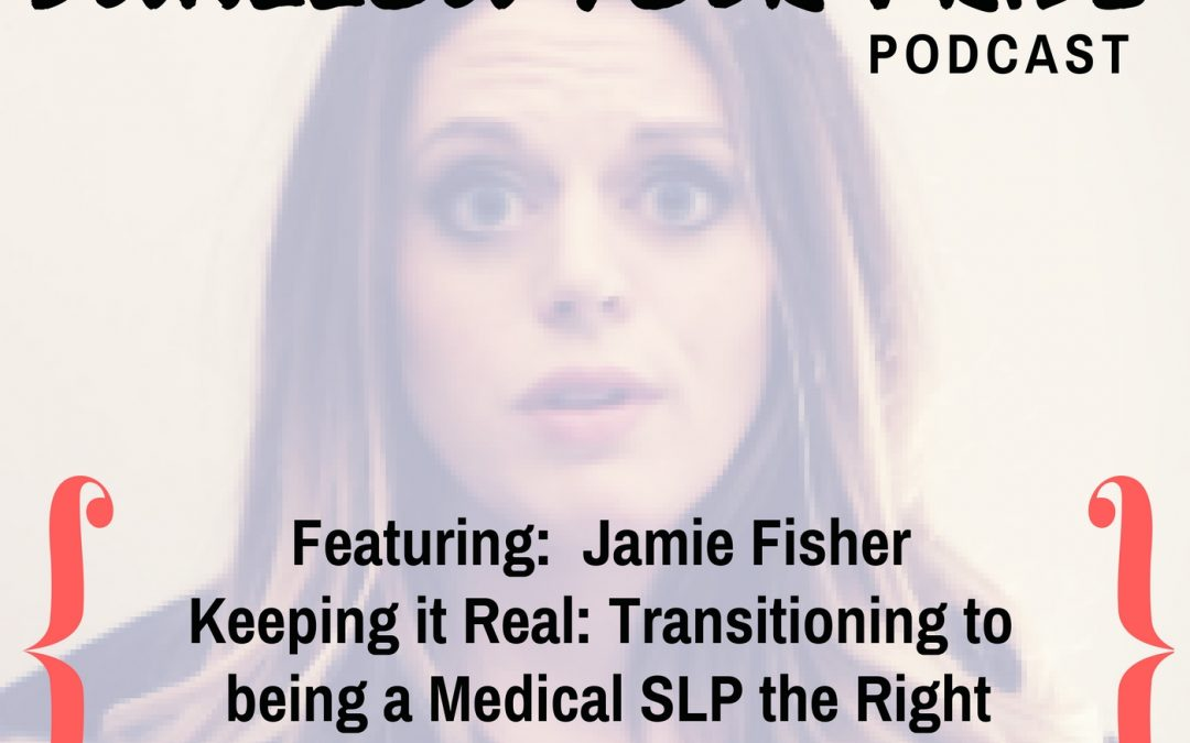 016 – Jamie D. Fisher, PhD, CCC-SLP Keeping it Real: Transitioning to being a Medical SLP the Right (Ethical) Way