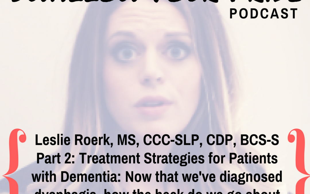 043 –  Leslie R. Roerk, M.S., CCC-SLP, CDP, BCS-S – Part 2: Treatment Strategies for Patients  with Dementia: Now that we've diagnosed dysphagia, how the heck do we go about treating it with this population?